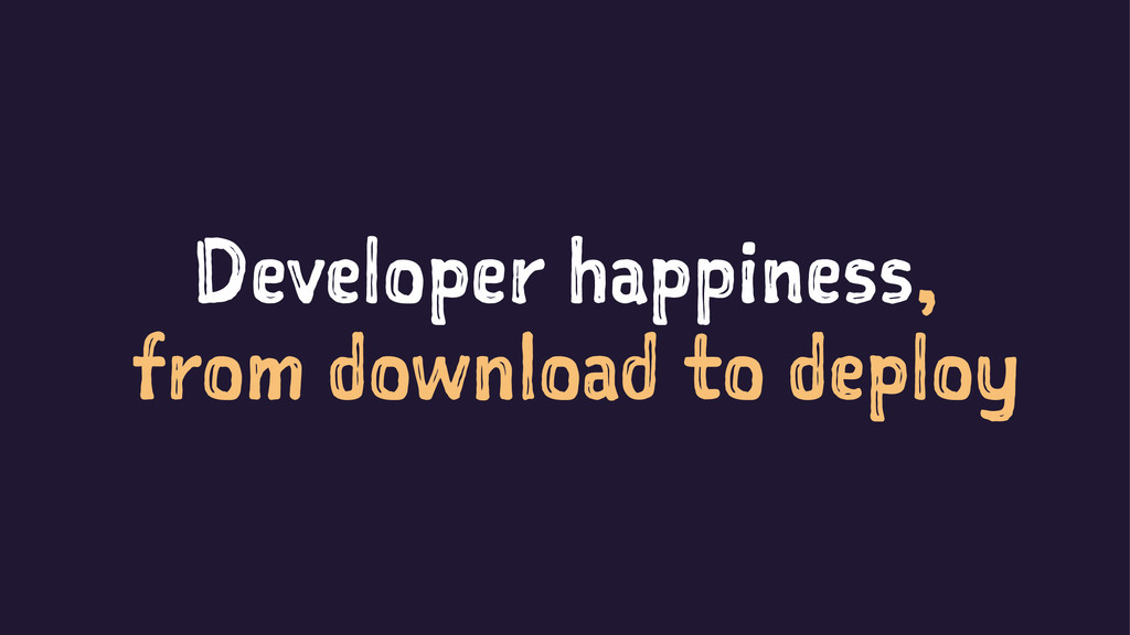 Developer happiness, from download to deploy