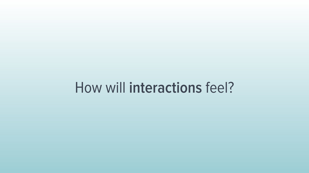 How will interactions feel?