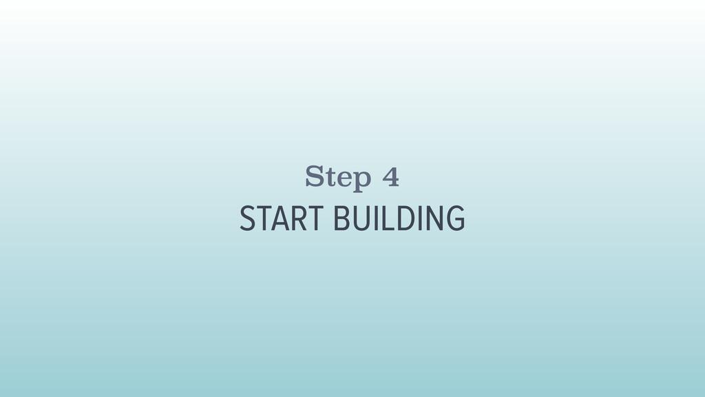 Step 4 START BUILDING