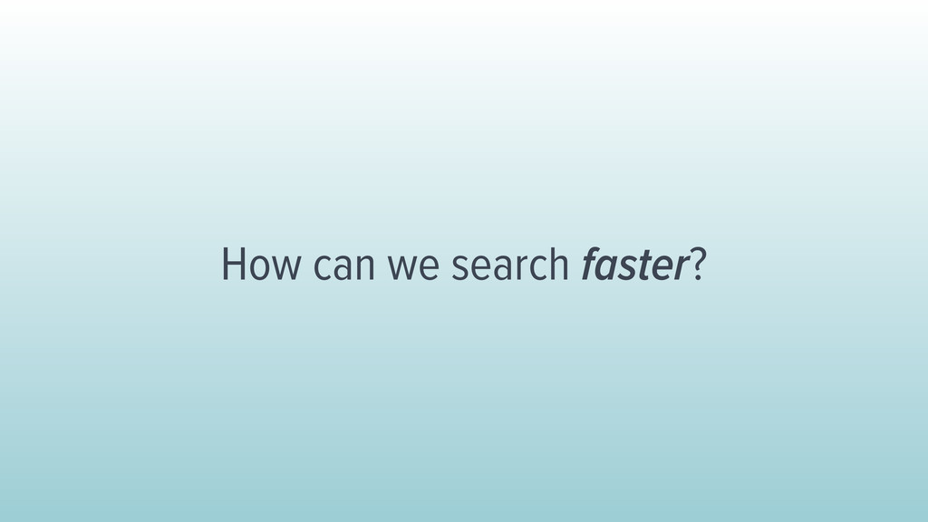 How can we search faster?