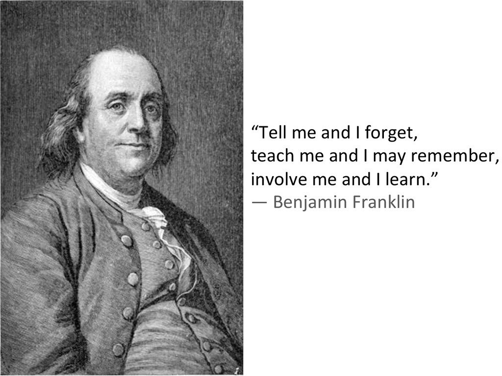 """""""Tell me and I forget,  teach ..."""