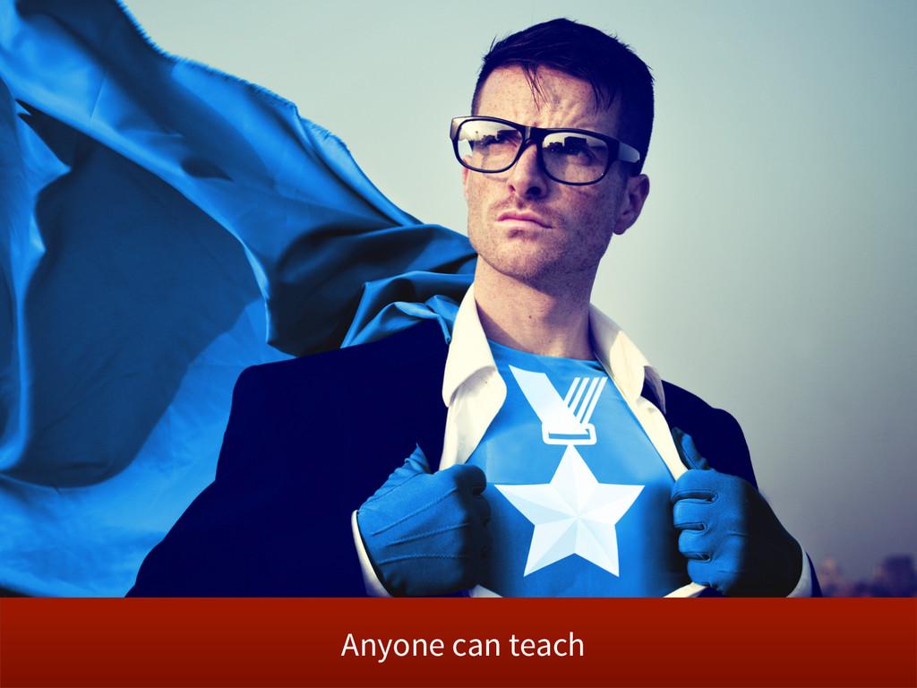 Anyone can teach