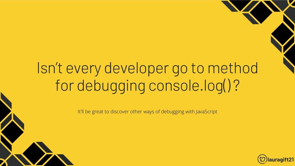 Isn't every developer go to method for debuggin...