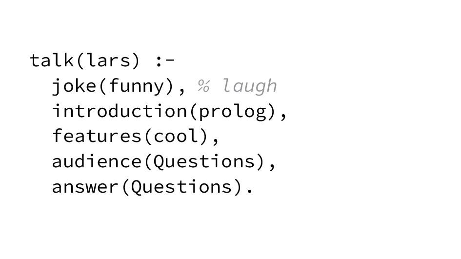 talk(lars) :- joke(funny), % laugh introduction...