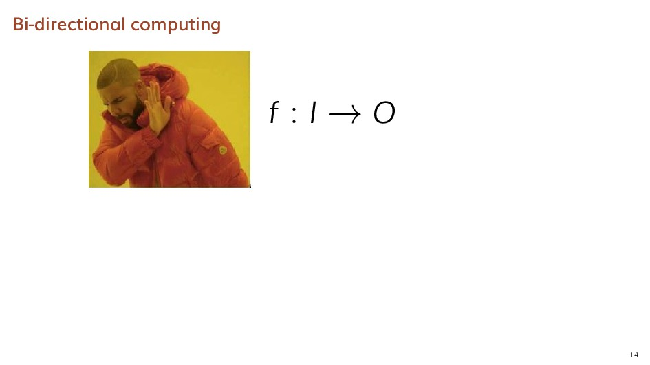 Bi-directional computing f : I → O 14