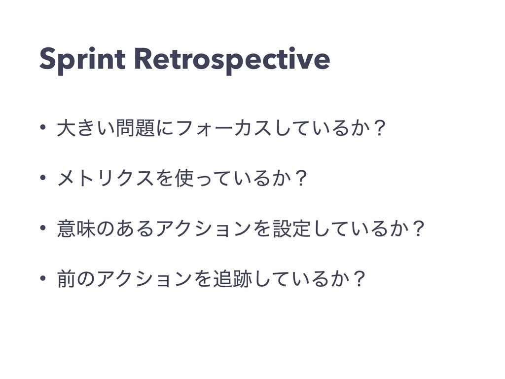 Sprint Retrospective • େ͖͍ʹϑΥʔΧε͍ͯ͠Δ͔ʁ • ϝτϦΫ...