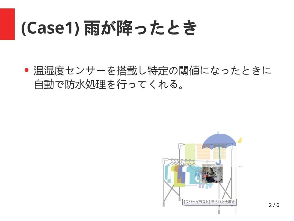 2 / 6 (Case1) 雨が降ったとき ● 温湿度センサーを搭載し特定の閾値になったときに...