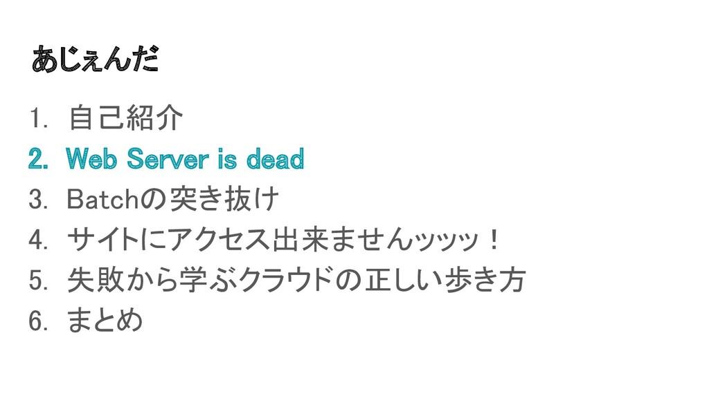 あじぇんだ 1. 自己紹介 2. Web Server is dead 3. Batch...