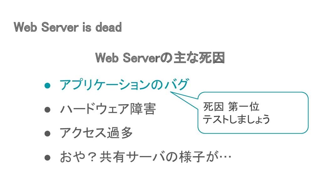 Web Server is dead ● アプリケーションのバグ ● ハードウェア障害 ...