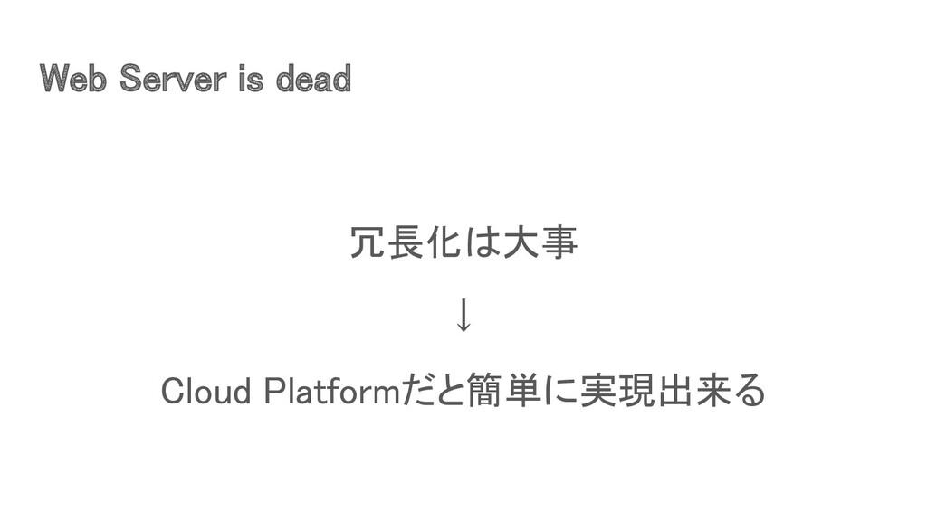 Web Server is dead 冗長化は大事 ↓ Cloud Platformだと...