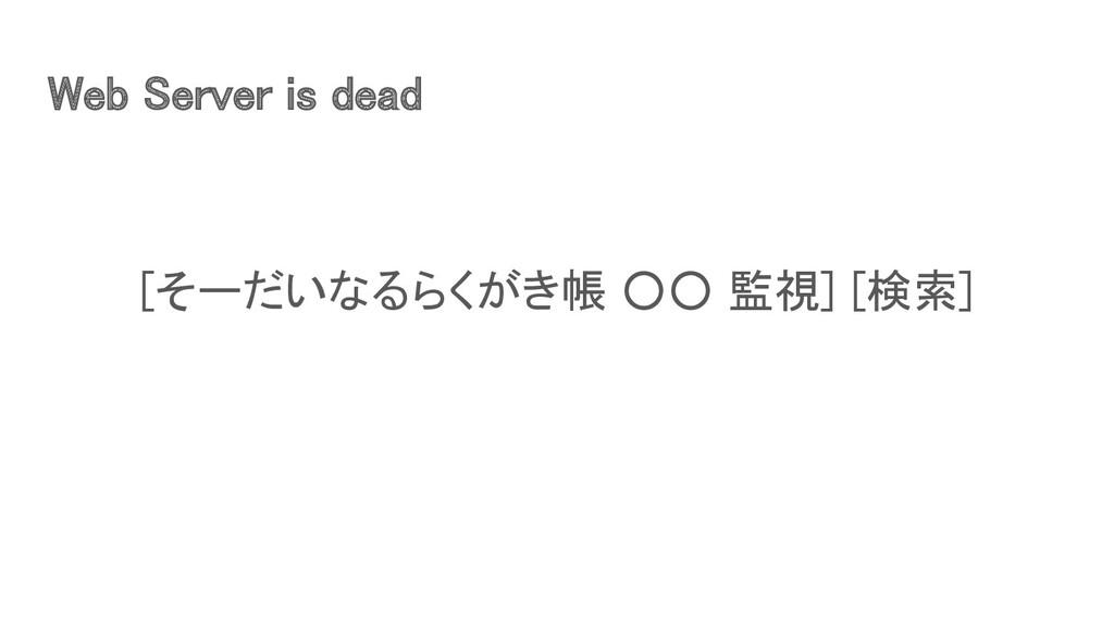 Web Server is dead [そーだいなるらくがき帳 ○○ 監視] [検索]