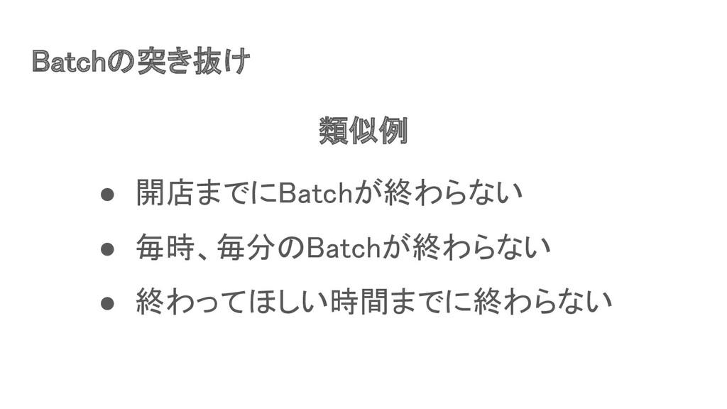 Batchの突き抜け ● 開店までにBatchが終わらない ● 毎時、毎分のBatchが終...