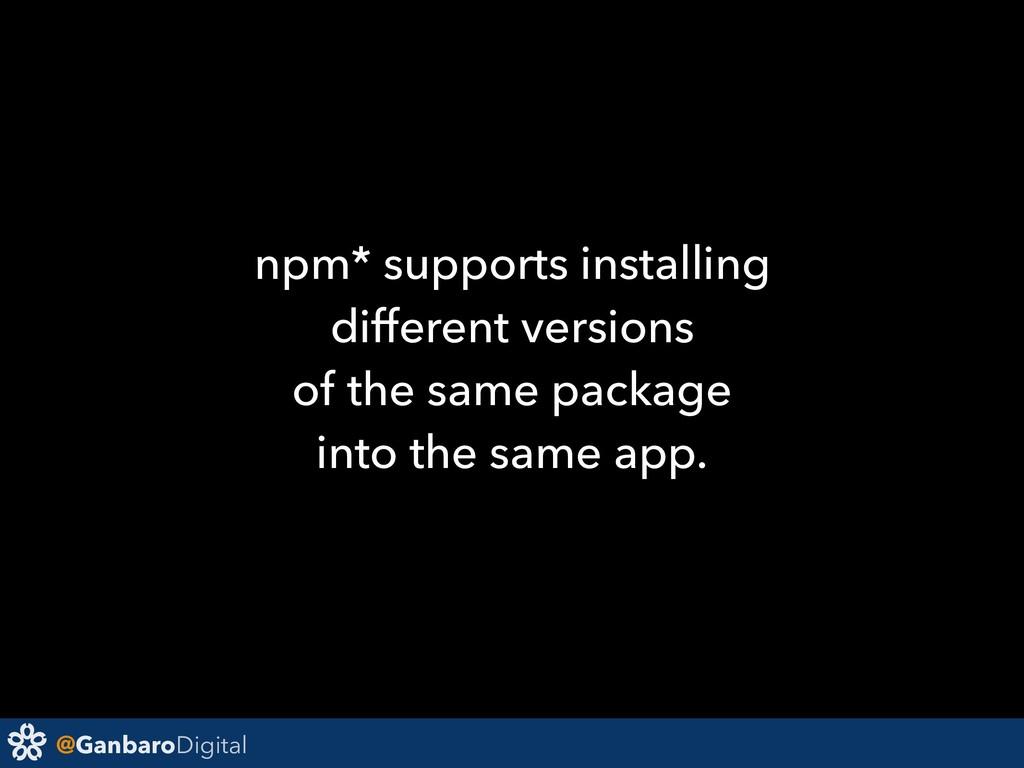 @GanbaroDigital npm* supports installing differ...