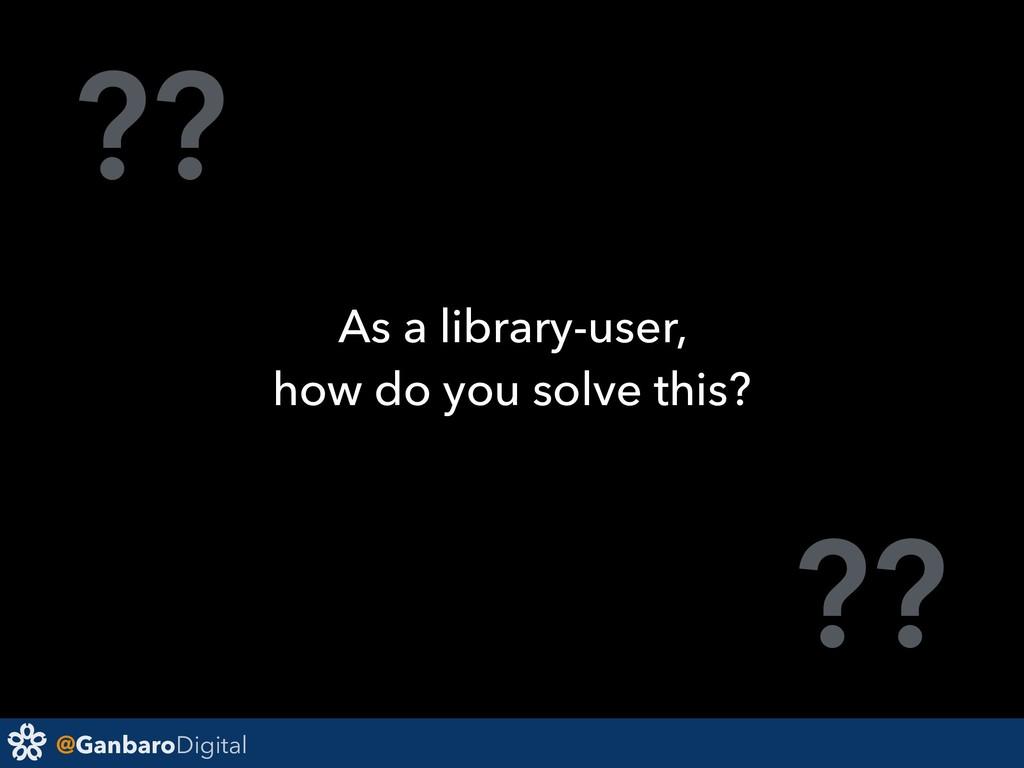 @GanbaroDigital ?? ?? As a library-user, how do...