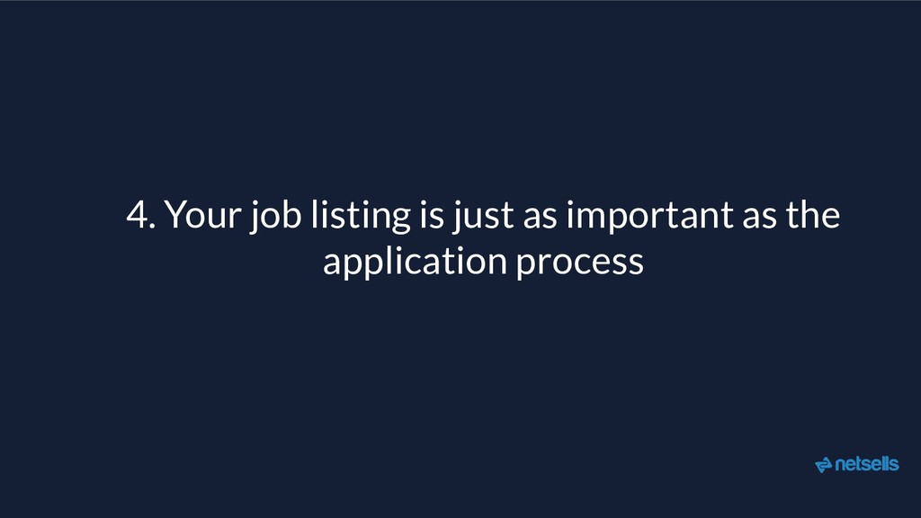 4. Your job listing is just as important as the...