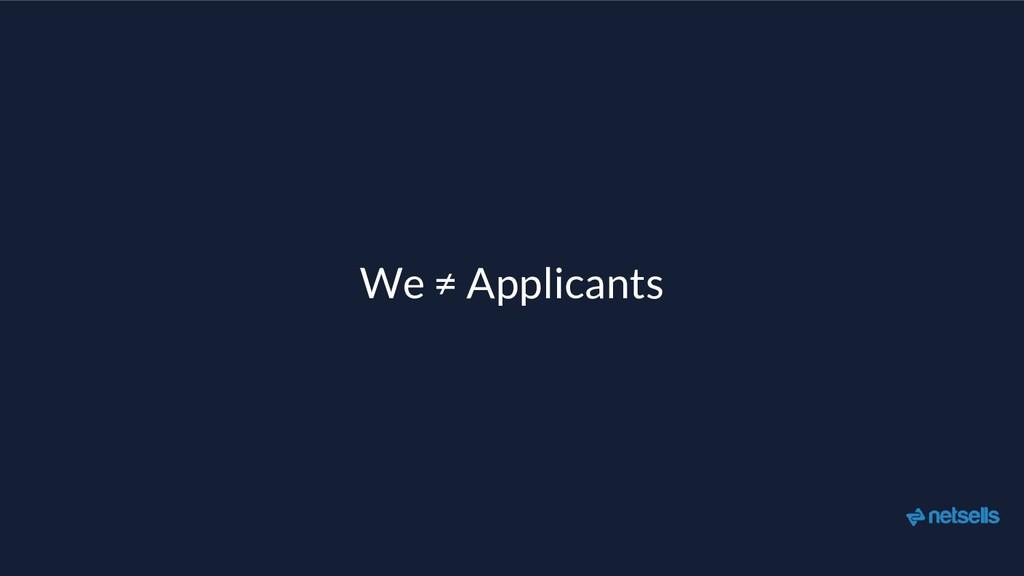 We ≠ Applicants