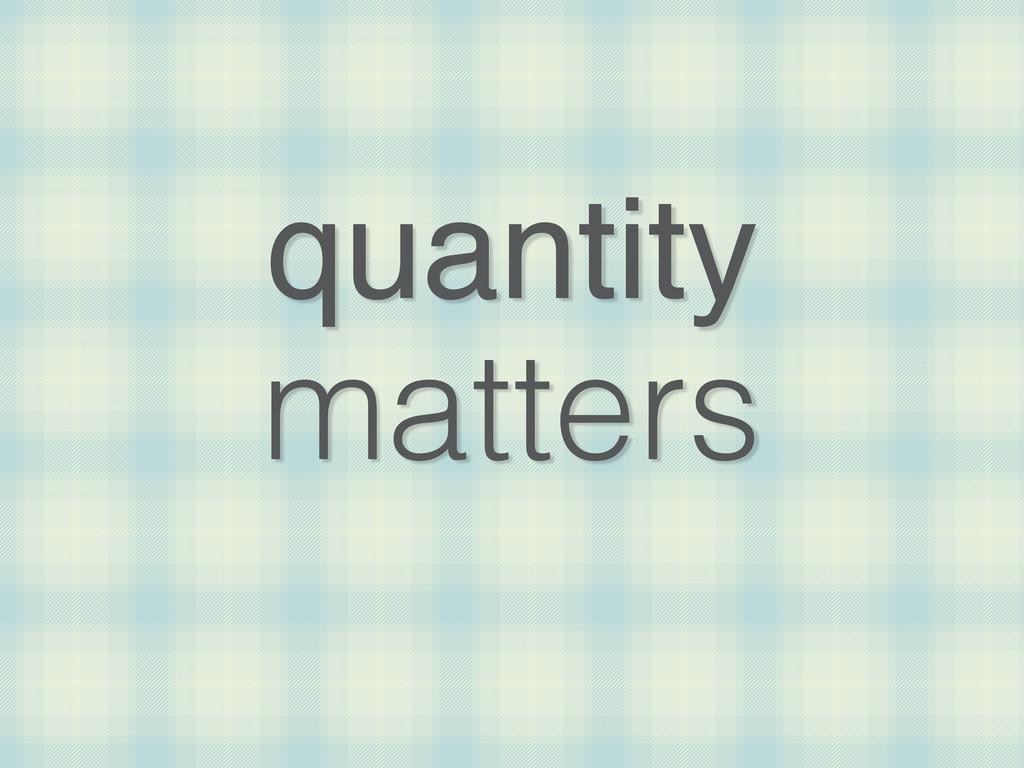 quantity matters