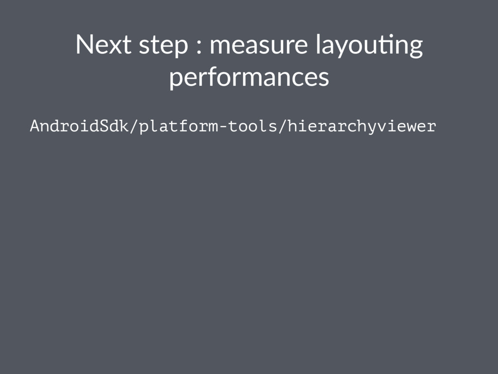 Next step : measure layou0ng performances Andro...