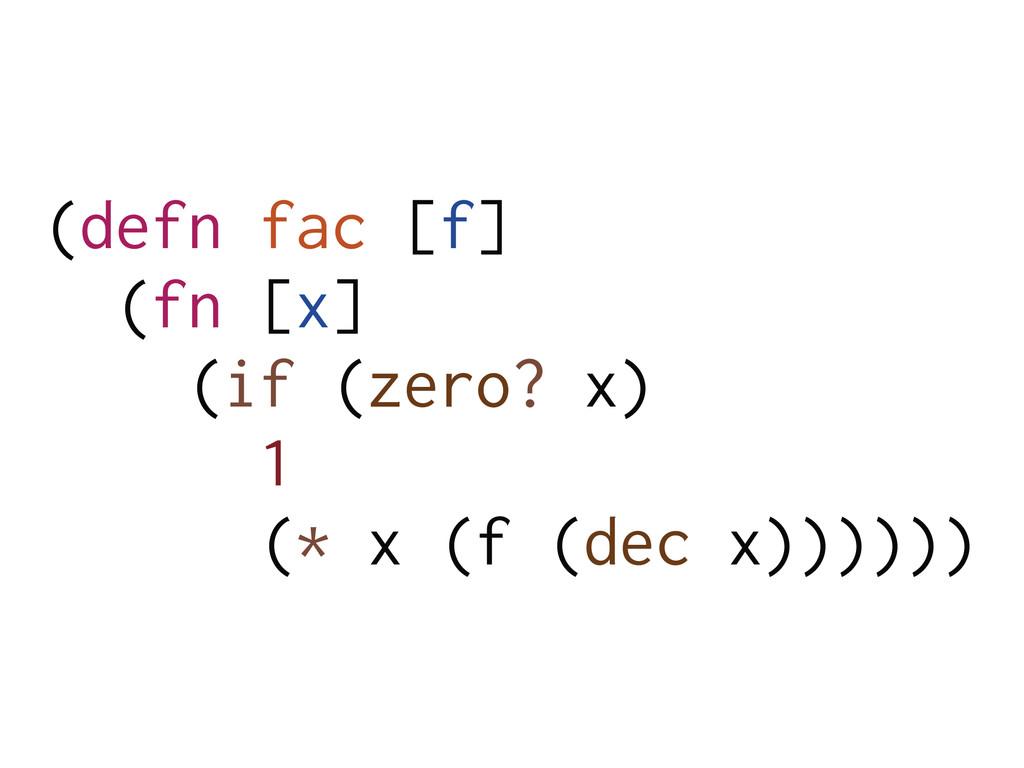 (defn fac [f] (fn [x] (if (zero? x) 1 (* x (f (...