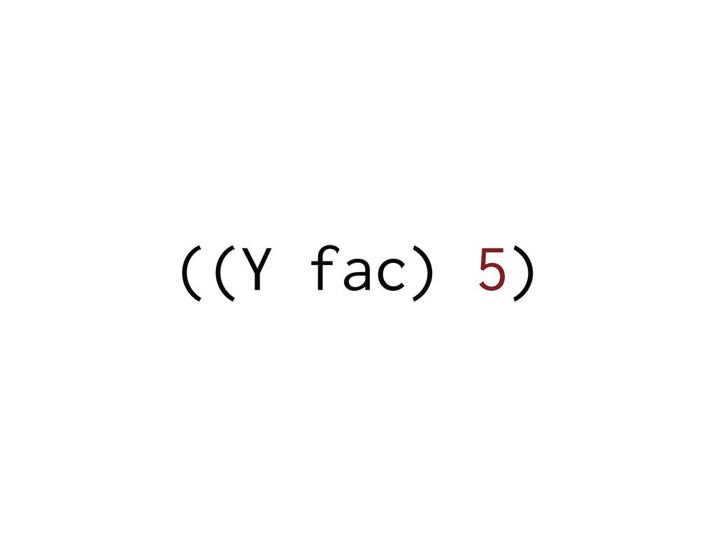 ((Y fac) 5)