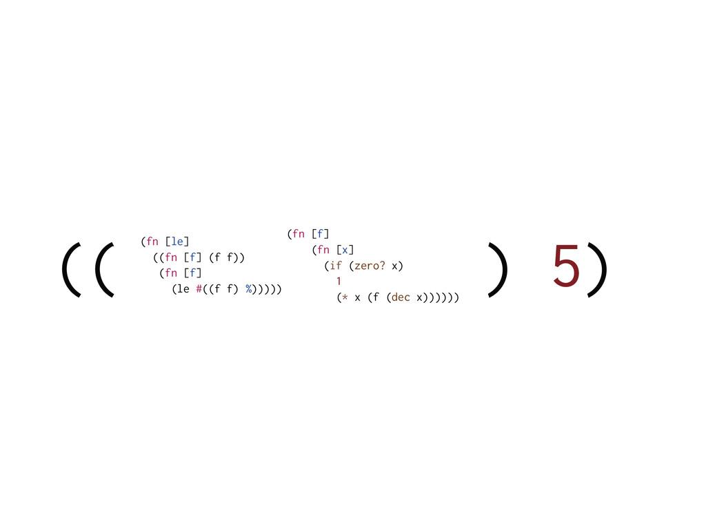 (( ) 5) (fn [f] (fn [x] (if (zero? x) 1 (* x (f...