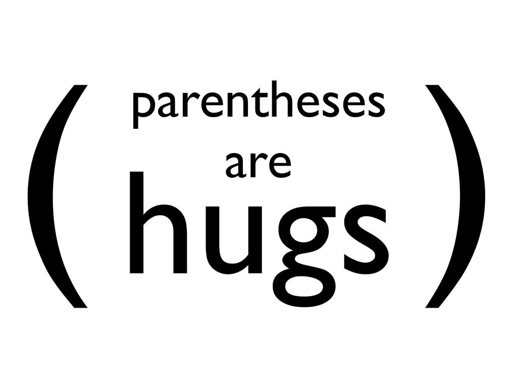 ( ) parentheses  are hugs