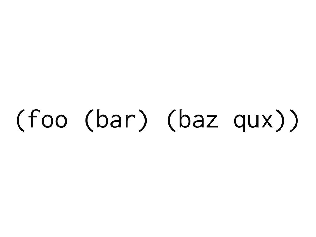 (foo (bar) (baz qux))
