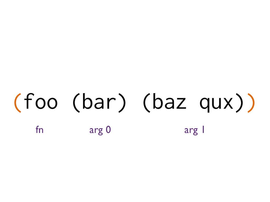 (foo (bar) (baz qux)) fn arg 0 arg 1