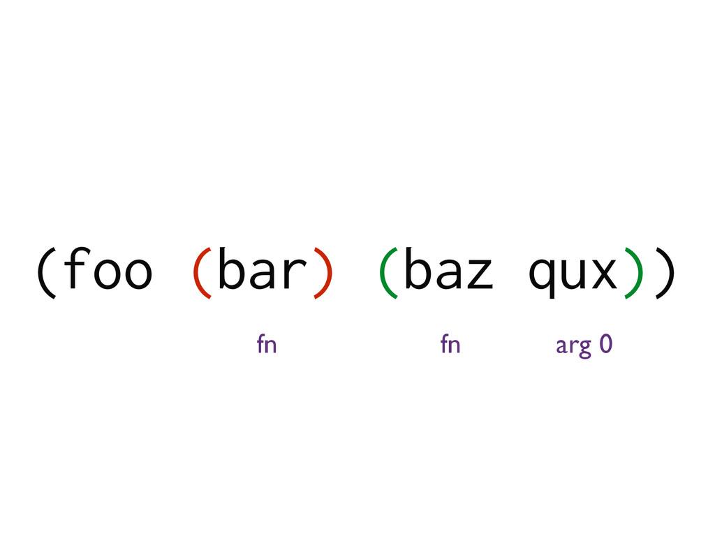 (foo (bar) (baz qux)) fn arg 0 fn