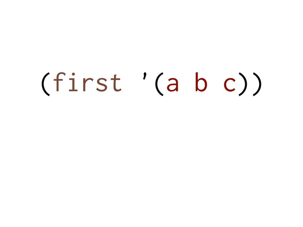 (first '(a b c)) !