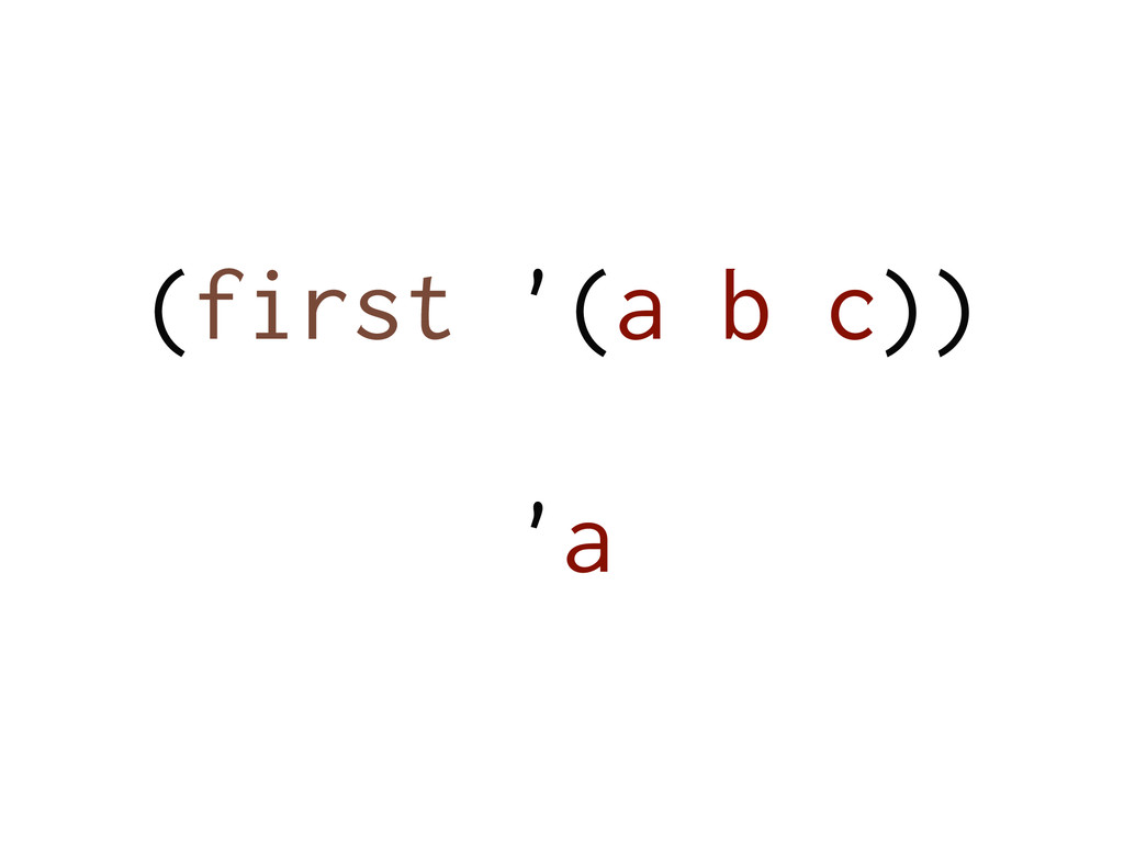 (first '(a b c)) ! 'a