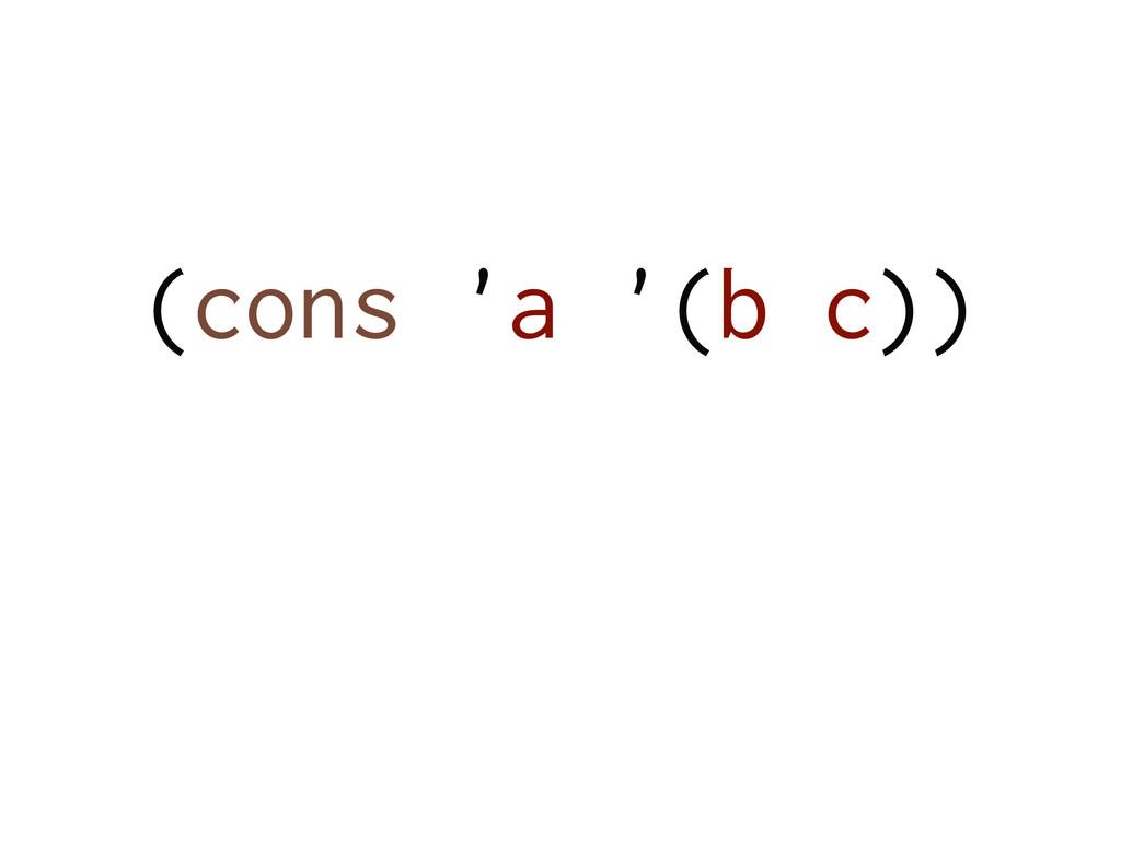(cons 'a '(b c)) !