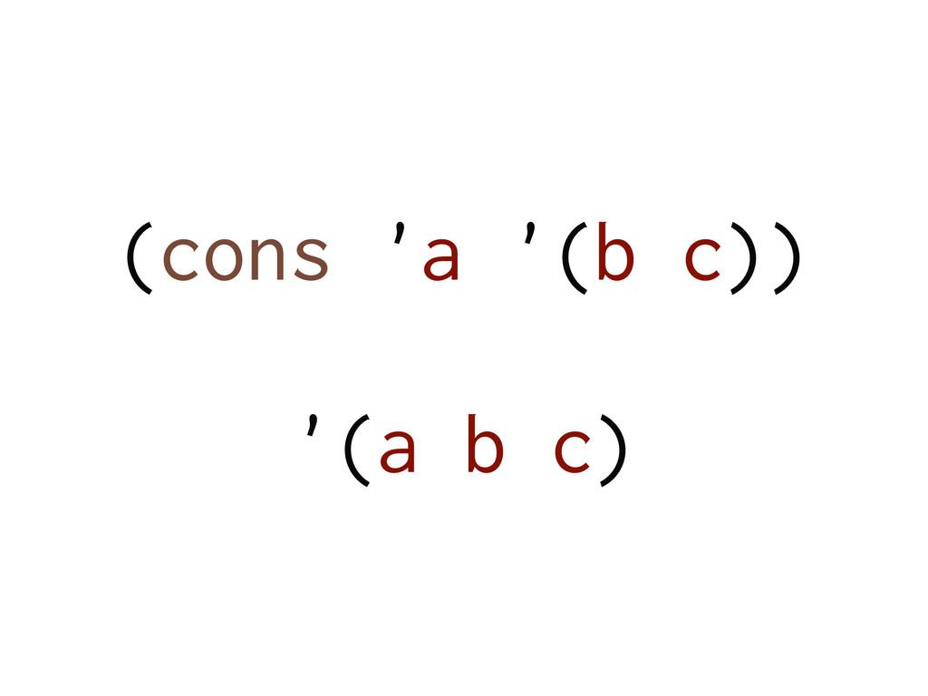 (cons 'a '(b c)) ! '(a b c)