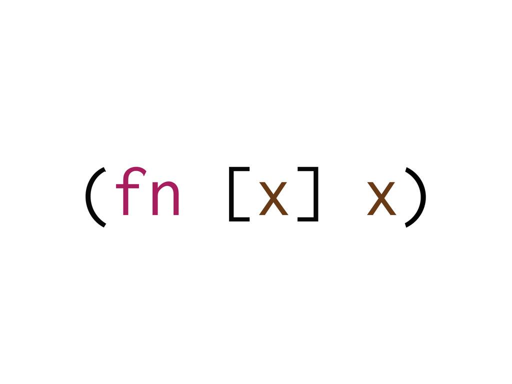 (fn [x] x)
