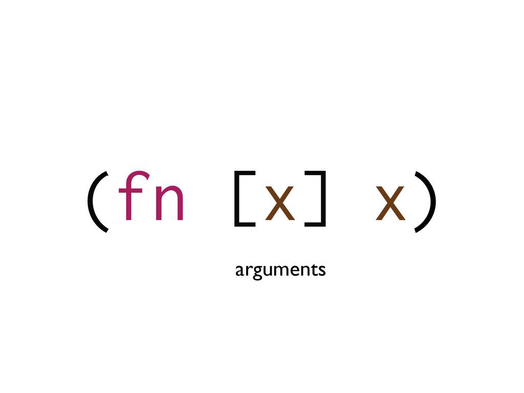 (fn [x] x) arguments