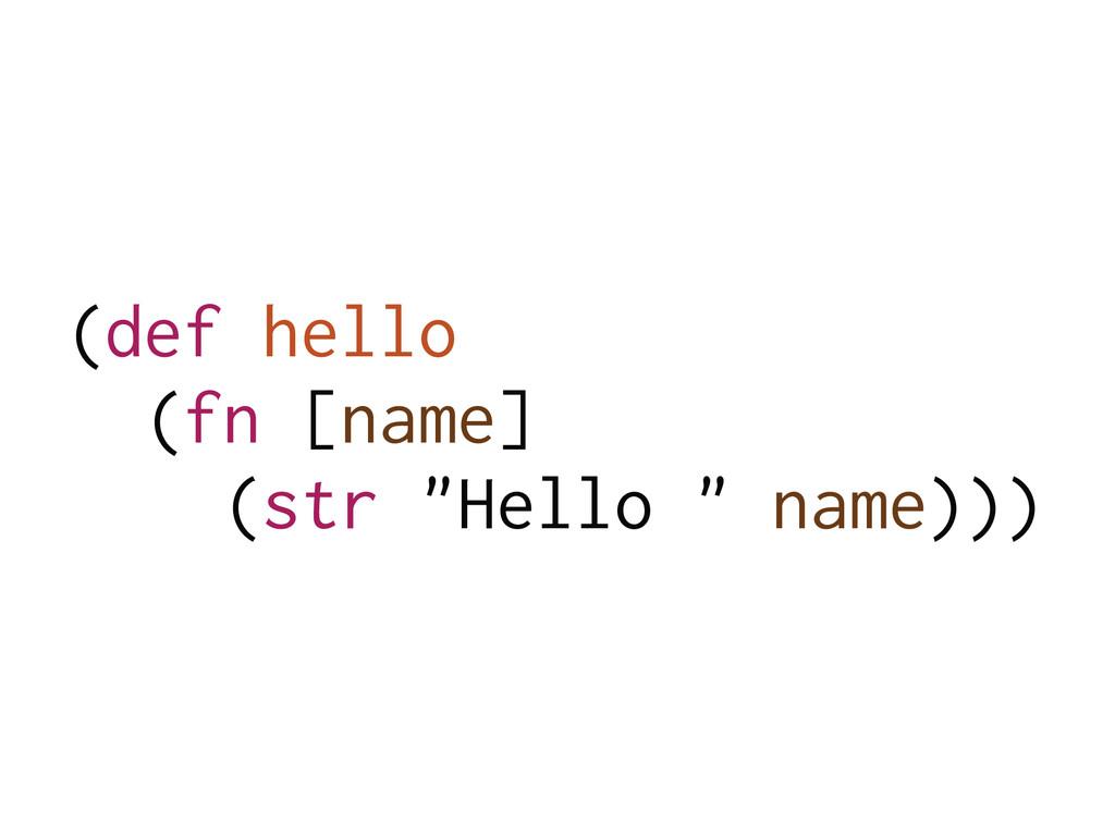 """(def hello (fn [name] (str """"Hello """" name)))"""