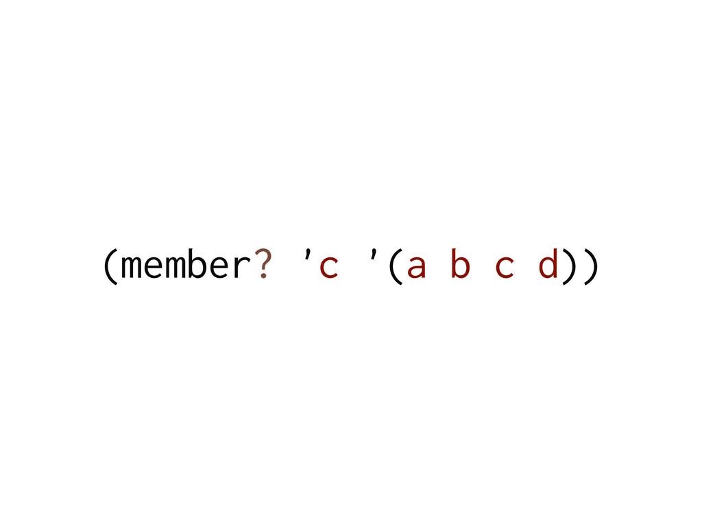 (member? 'c '(a b c d))