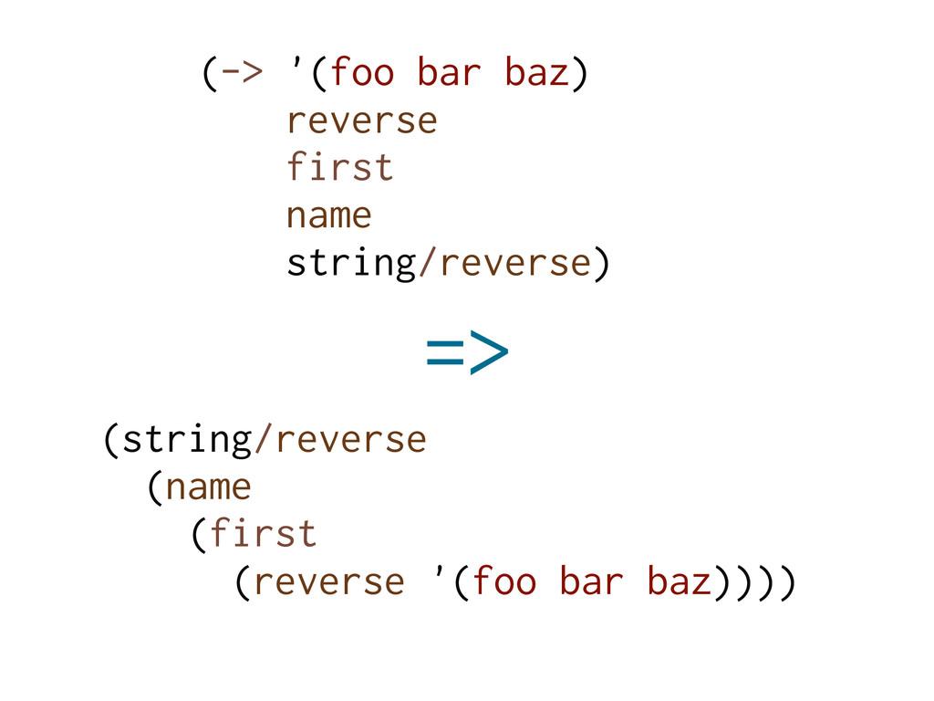 (-> '(foo bar baz) reverse first name string/re...
