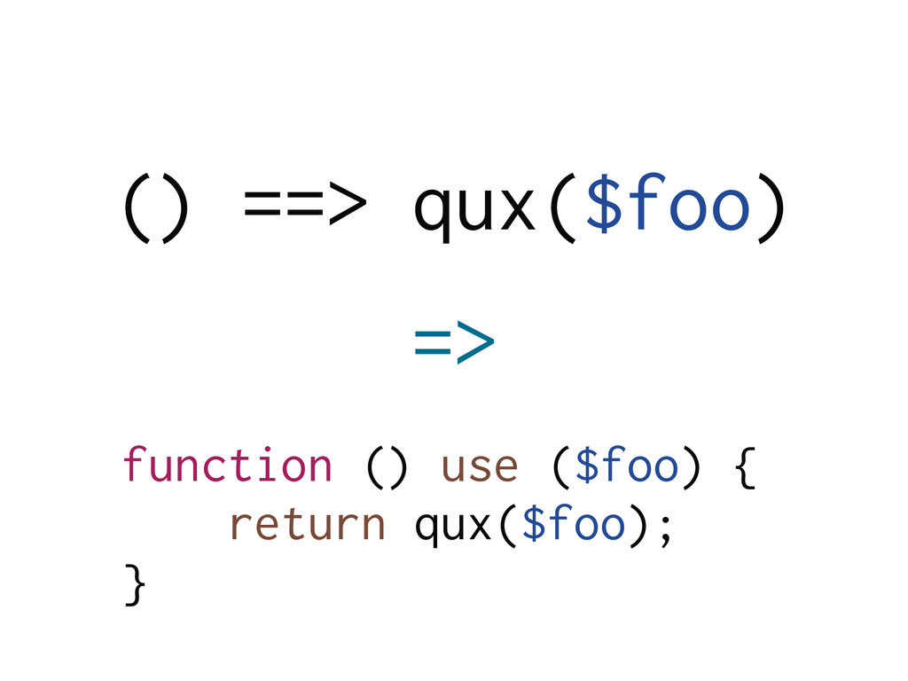 function () use ($foo) { return qux($foo); } =>...