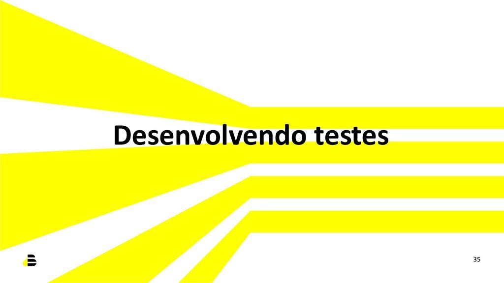Desenvolvendo testes 35