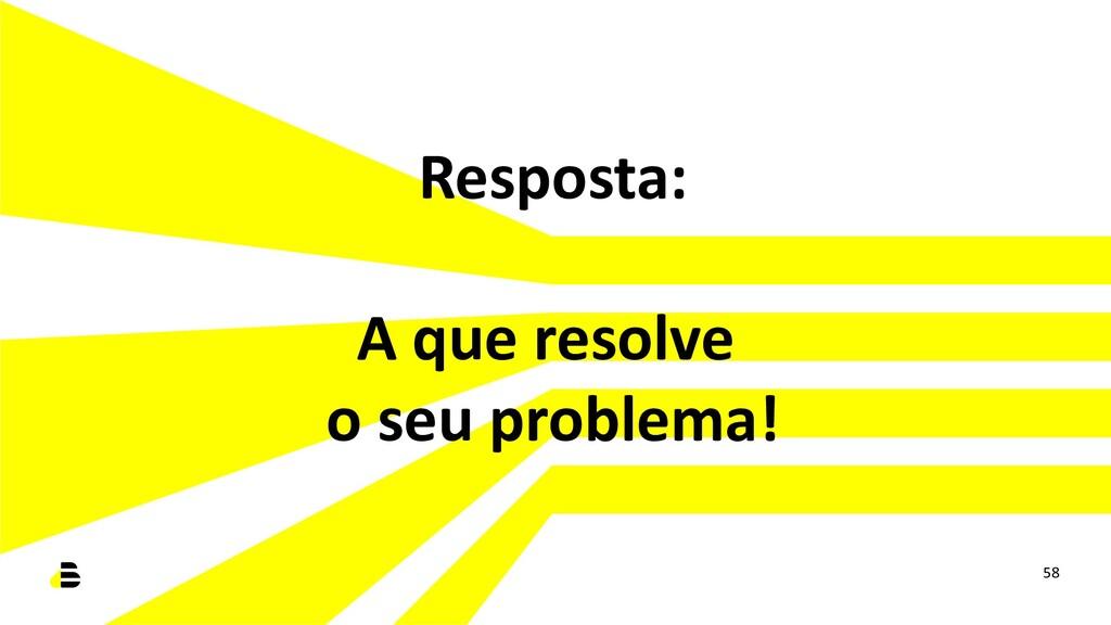 Resposta: A que resolve o seu problema! 58