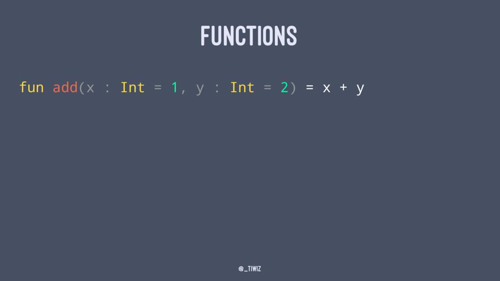 FUNCTIONS fun add(x : Int = 1, y : Int = 2) = x...