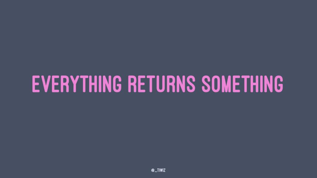 everything returns something @_tiwiz