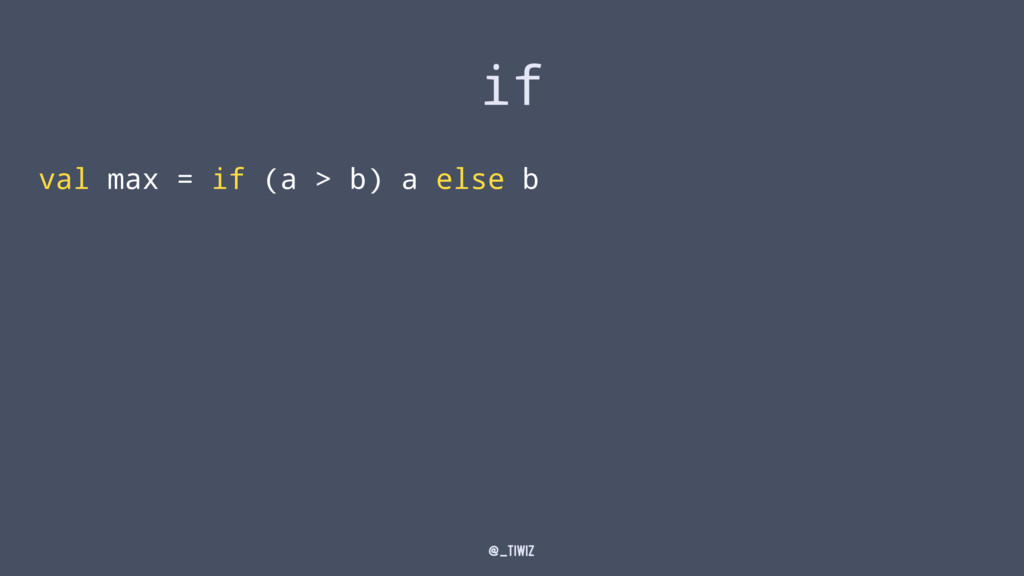 if val max = if (a > b) a else b @_tiwiz