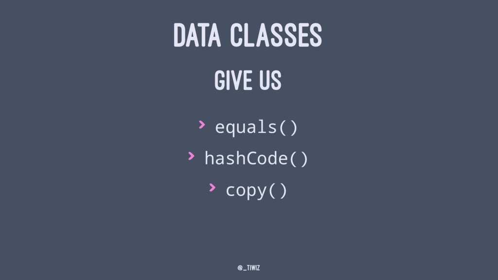 DATA CLASSES GIVE US > equals() > hashCode() > ...