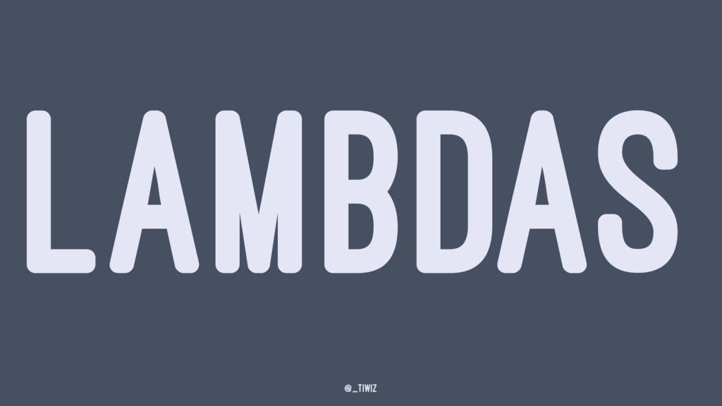 LAMBDAS @_tiwiz