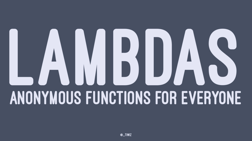 LAMBDAS ANONYMOUS FUNCTIONS FOR EVERYONE @_tiwiz