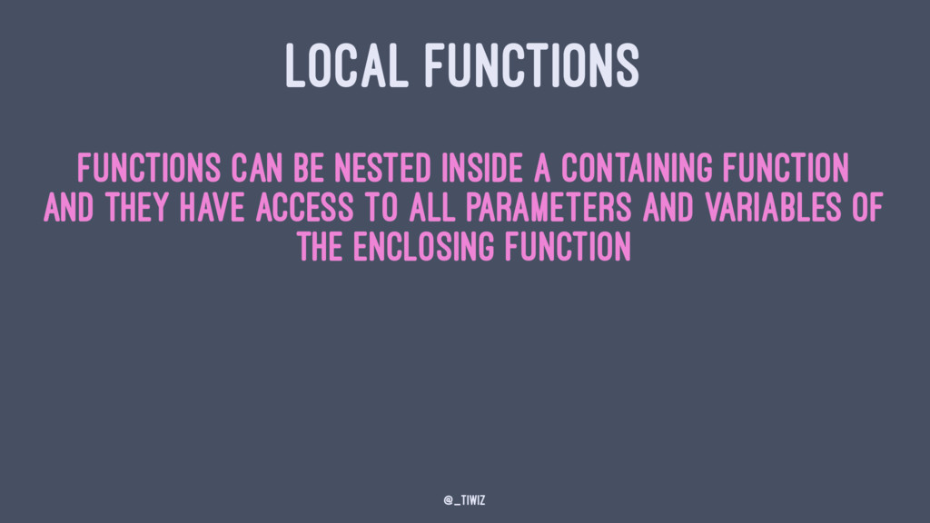 LOCAL FUNCTIONS Functions can be nested inside ...