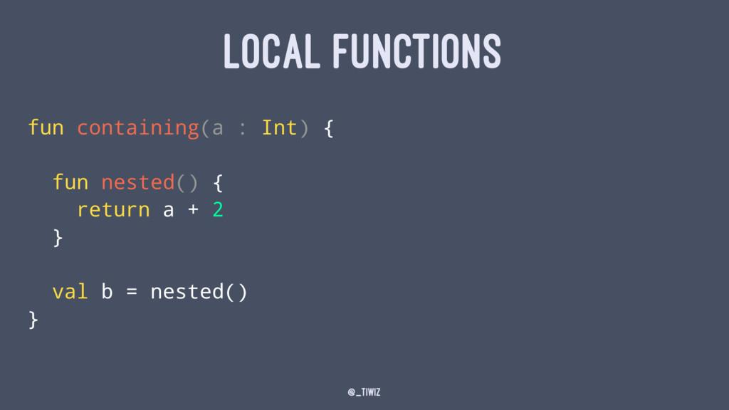 LOCAL FUNCTIONS fun containing(a : Int) { fun n...
