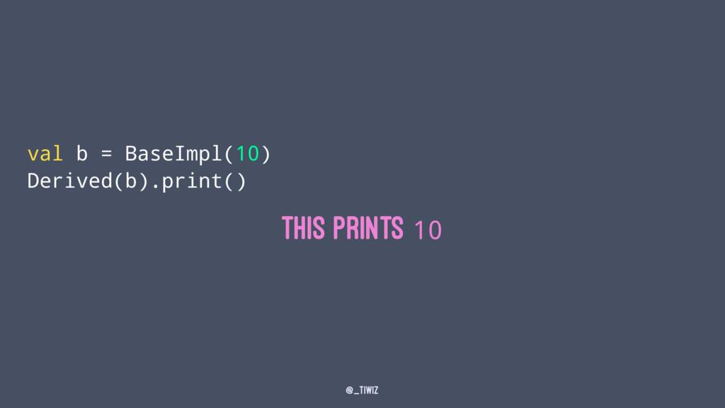 val b = BaseImpl(10) Derived(b).print() This pr...